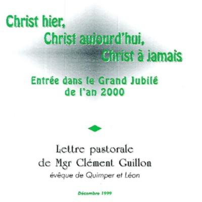 Christ hier, Christ aujourd'hui, Christ à jamais : entrée dans le Grand Jubilé de l'an 2000 : lettre pastorale de Mgr Clément Guillon évêque de Quimper et Léon